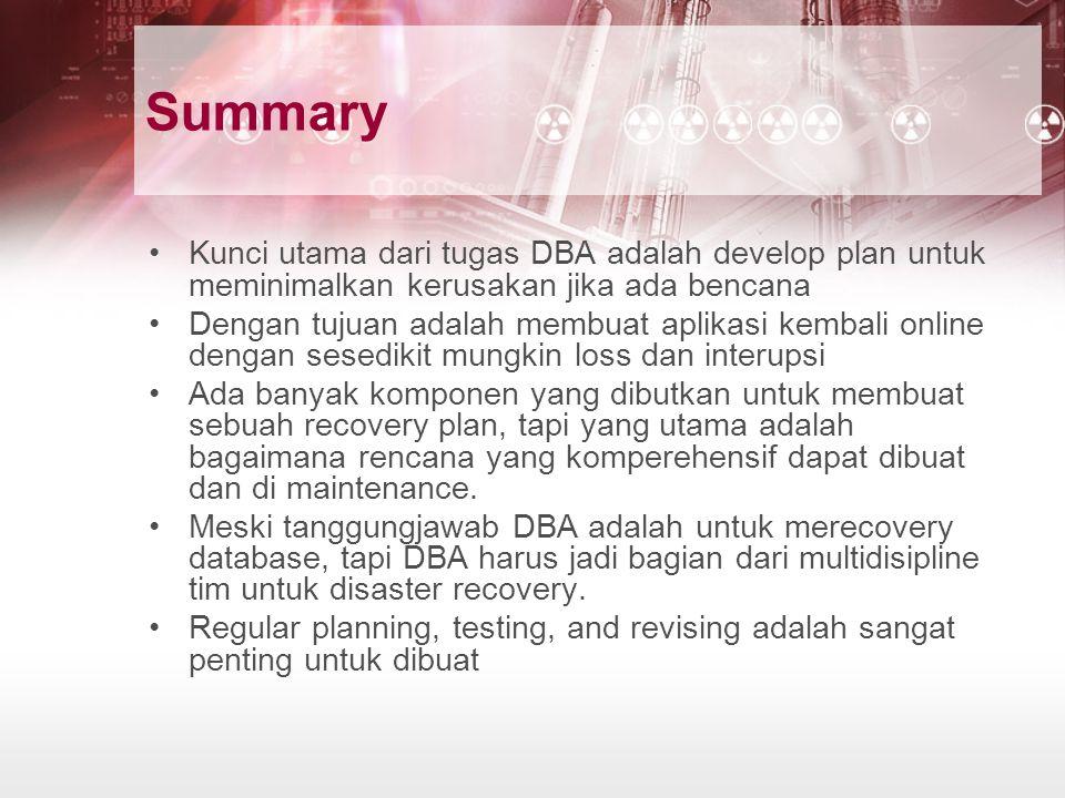 Summary Kunci utama dari tugas DBA adalah develop plan untuk meminimalkan kerusakan jika ada bencana Dengan tujuan adalah membuat aplikasi kembali onl