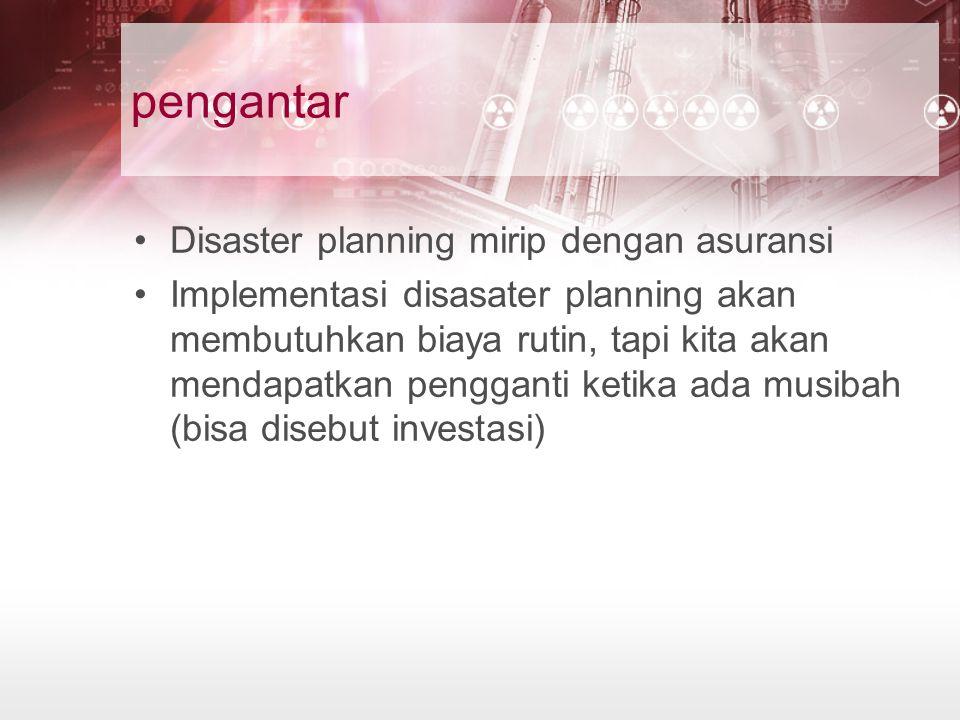 pengantar Disaster planning mirip dengan asuransi Implementasi disasater planning akan membutuhkan biaya rutin, tapi kita akan mendapatkan pengganti k