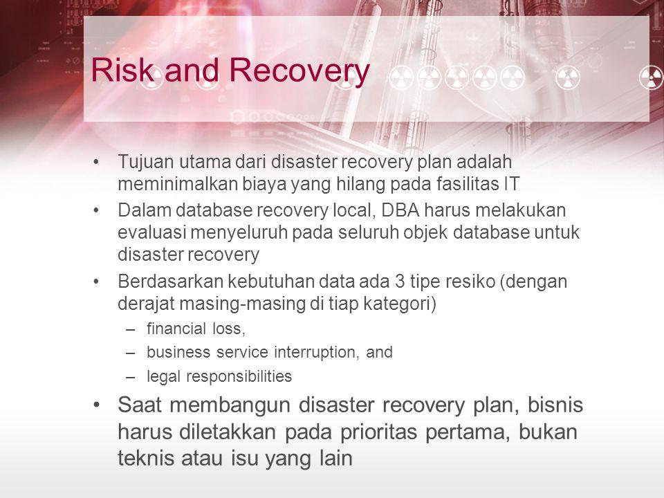 Risk and Recovery Tujuan utama dari disaster recovery plan adalah meminimalkan biaya yang hilang pada fasilitas IT Dalam database recovery local, DBA