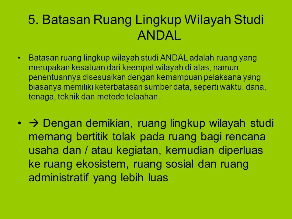 5. Batasan Ruang Lingkup Wilayah Studi ANDAL Batasan ruang lingkup wilayah studi ANDAL adalah ruang yang merupakan kesatuan dari keempat wilayah di at