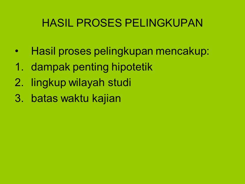 HASIL PROSES PELINGKUPAN Hasil proses pelingkupan mencakup: 1.dampak penting hipotetik 2.lingkup wilayah studi 3.batas waktu kajian