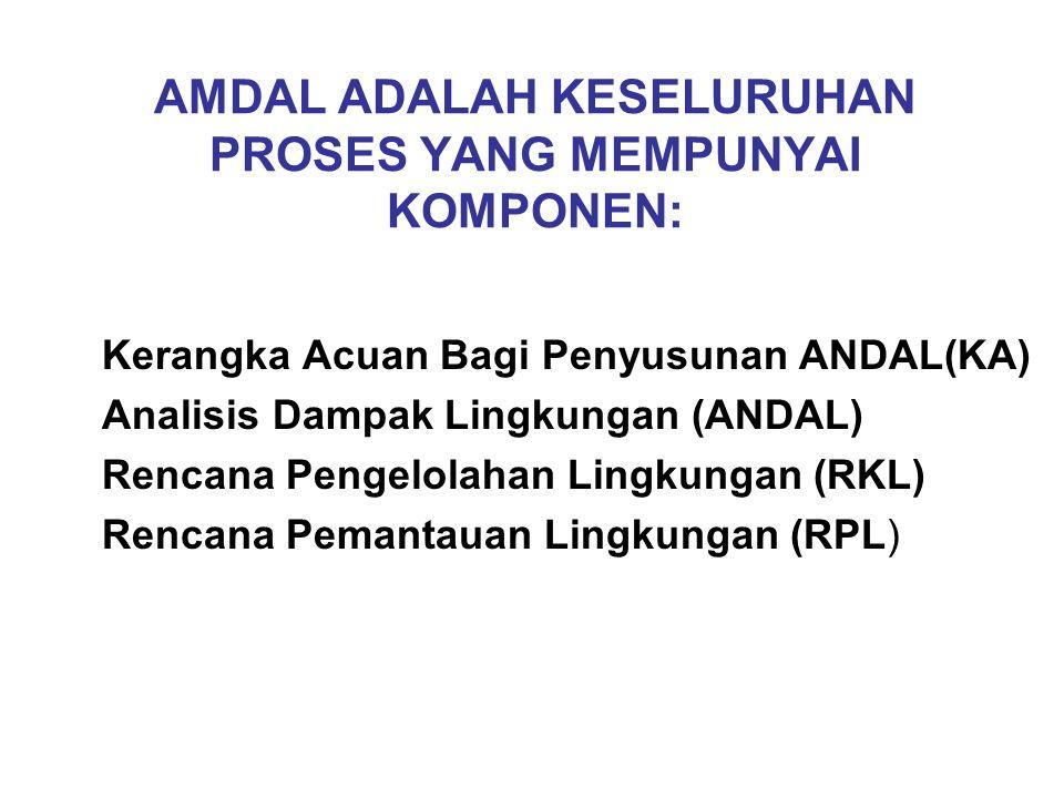 AMDAL ADALAH KESELURUHAN PROSES YANG MEMPUNYAI KOMPONEN: Kerangka Acuan Bagi Penyusunan ANDAL(KA) Analisis Dampak Lingkungan (ANDAL) Rencana Pengelolahan Lingkungan (RKL) Rencana Pemantauan Lingkungan (RPL)