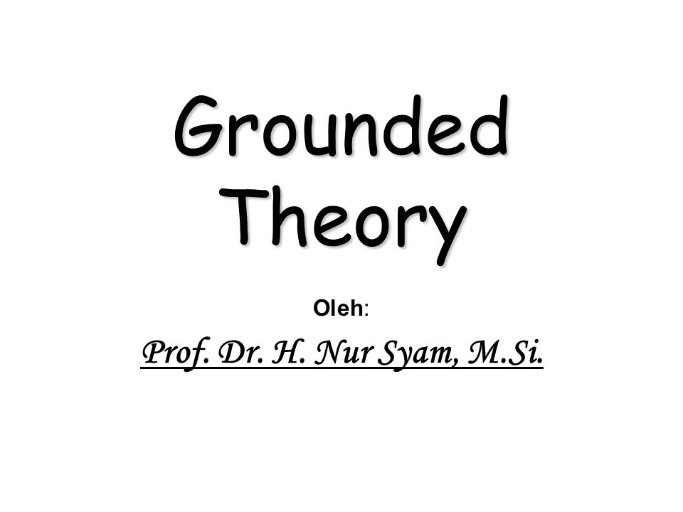 Grounded Theory Oleh: Prof. Dr. H. Nur Syam, M.Si.