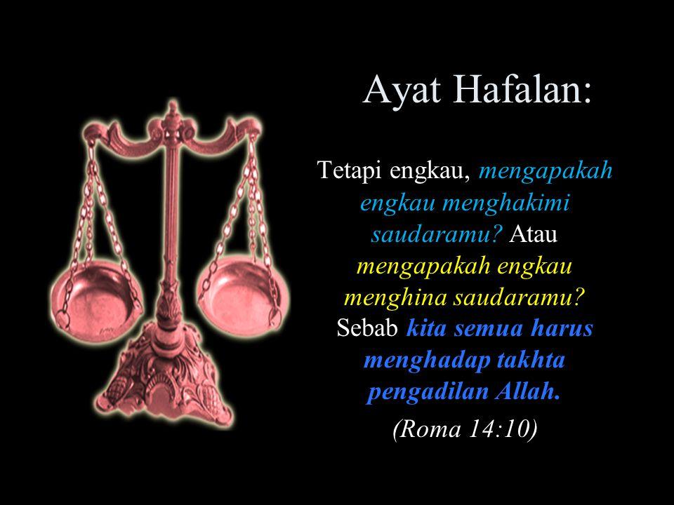 Ayat Hafalan: Tetapi engkau, mengapakah engkau menghakimi saudaramu? Atau mengapakah engkau menghina saudaramu? Sebab kita semua harus menghadap takht