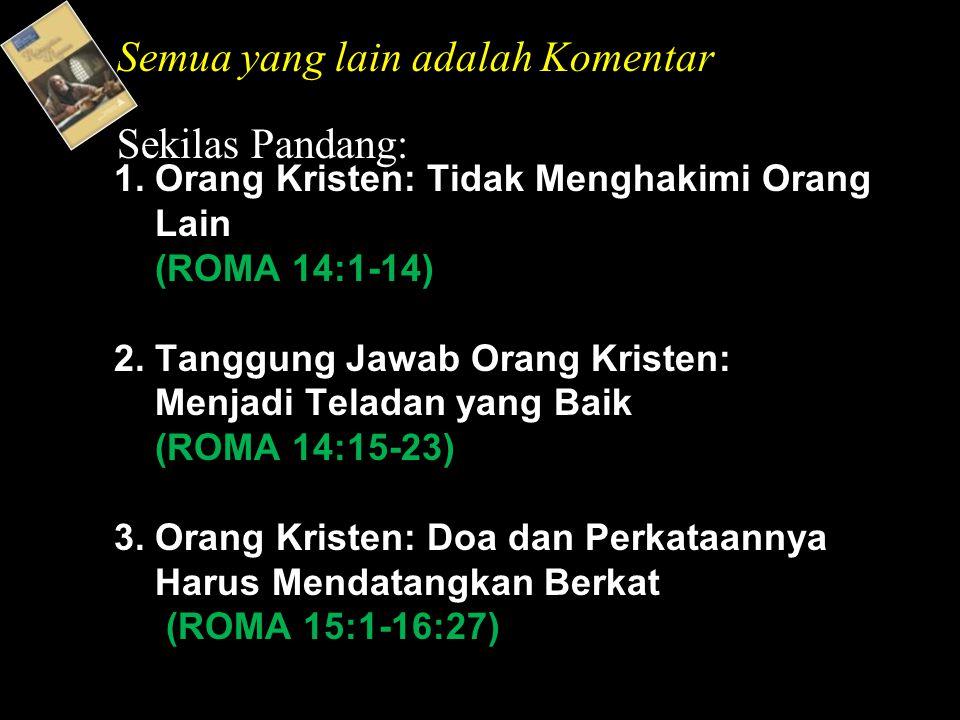 1. Orang Kristen: Tidak Menghakimi Orang Lain (ROMA 14:1-14) 2. Tanggung Jawab Orang Kristen: Menjadi Teladan yang Baik (ROMA 14:15-23) 3. Orang Krist