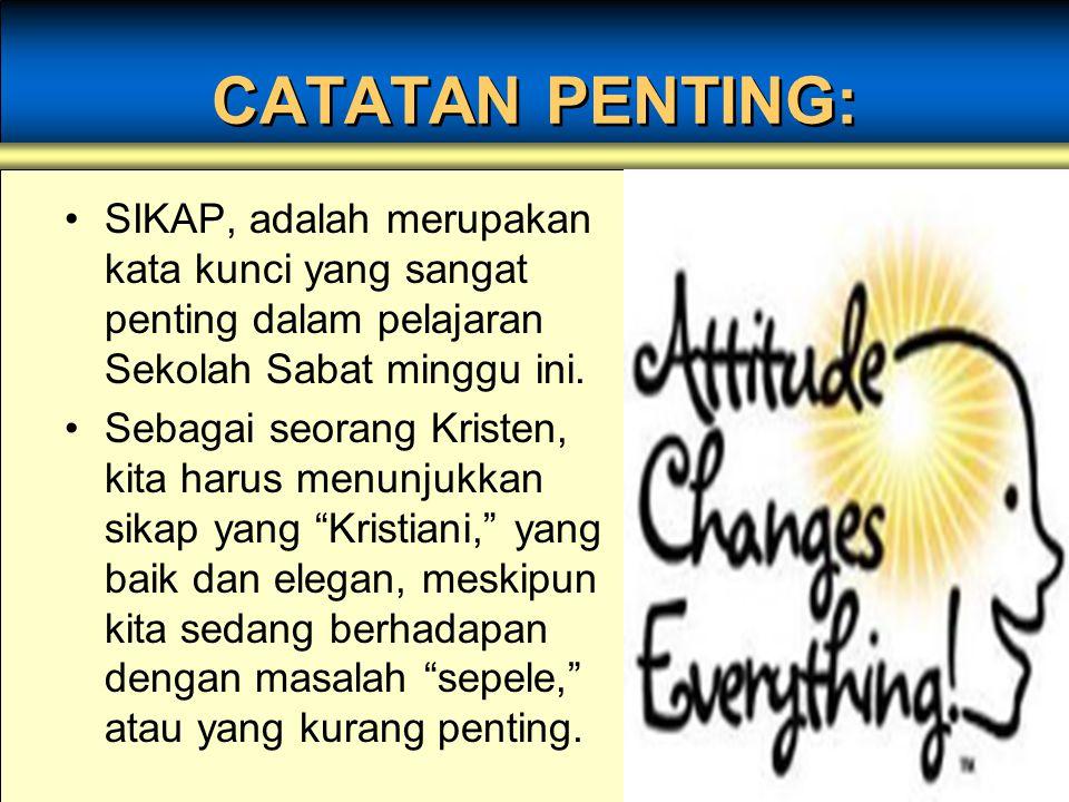 CATATAN PENTING: SIKAP, adalah merupakan kata kunci yang sangat penting dalam pelajaran Sekolah Sabat minggu ini. Sebagai seorang Kristen, kita harus