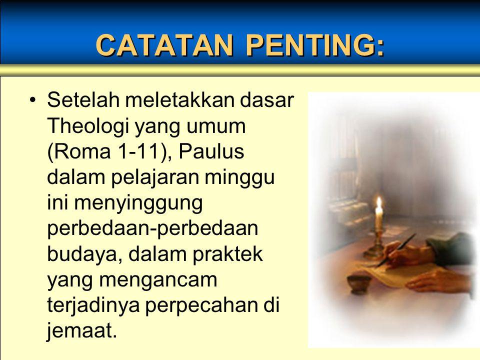 CATATAN PENTING: Setelah meletakkan dasar Theologi yang umum (Roma 1-11), Paulus dalam pelajaran minggu ini menyinggung perbedaan-perbedaan budaya, da