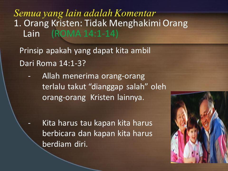 Semua yang lain adalah Komentar 1. Orang Kristen: Tidak Menghakimi Orang Lain (ROMA 14:1-14) Prinsip apakah yang dapat kita ambil Dari Roma 14:1-3? -A