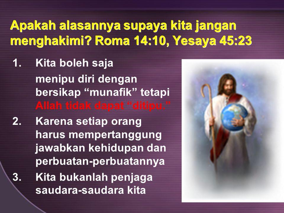 """Apakah alasannya supaya kita jangan menghakimi? Roma 14:10, Yesaya 45:23 1.Kita boleh saja menipu diri dengan bersikap """"munafik"""" tetapi Allah tidak da"""