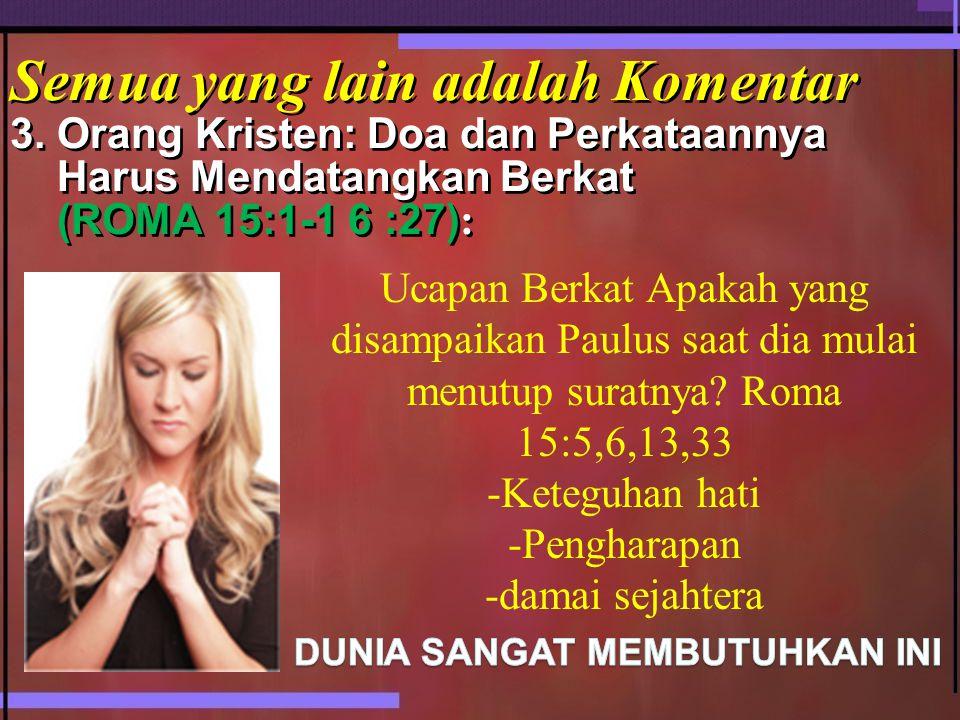 Semua yang lain adalah Komentar 3. Orang Kristen: Doa dan Perkataannya Harus Mendatangkan Berkat (ROMA 15:1-1 6 :27) : Ucapan Berkat Apakah yang disam