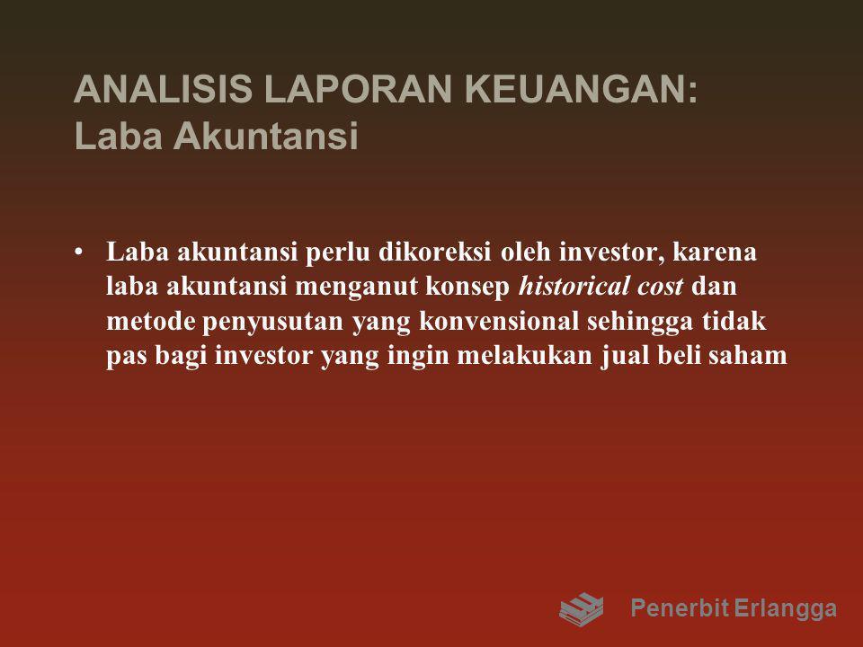 ANALISIS LAPORAN KEUANGAN: Laba Akuntansi Laba akuntansi perlu dikoreksi oleh investor, karena laba akuntansi menganut konsep historical cost dan metode penyusutan yang konvensional sehingga tidak pas bagi investor yang ingin melakukan jual beli saham Penerbit Erlangga