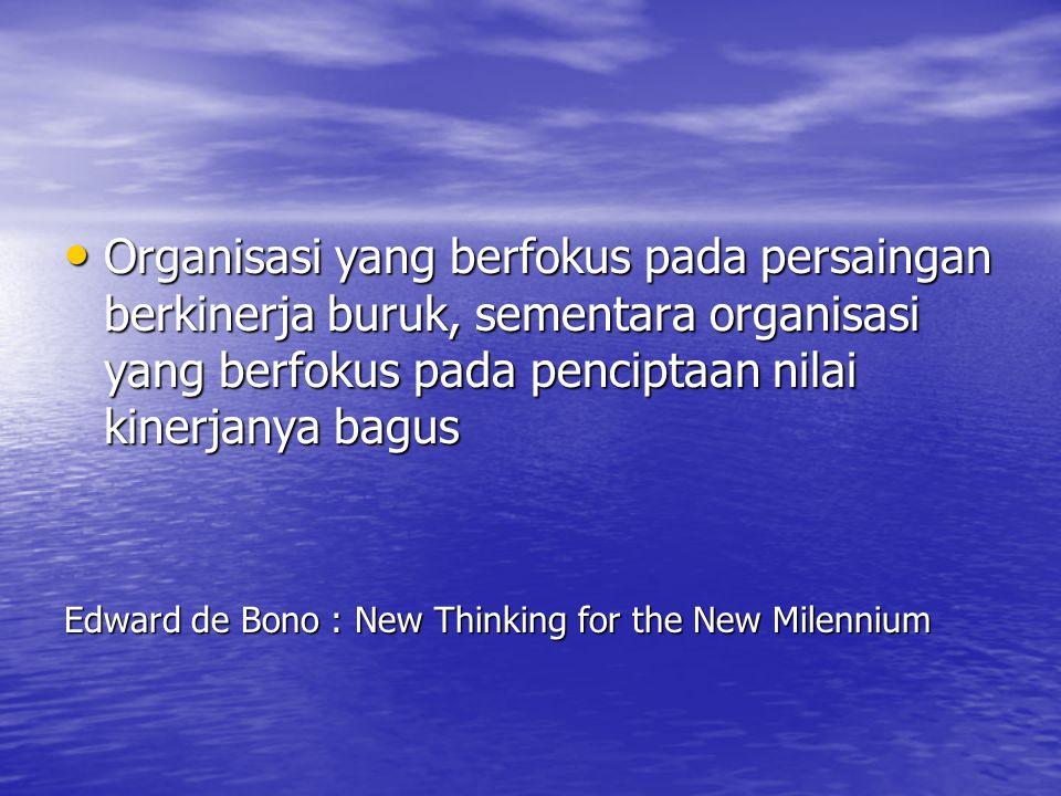 Organisasi yang berfokus pada persaingan berkinerja buruk, sementara organisasi yang berfokus pada penciptaan nilai kinerjanya bagus Organisasi yang berfokus pada persaingan berkinerja buruk, sementara organisasi yang berfokus pada penciptaan nilai kinerjanya bagus Edward de Bono : New Thinking for the New Milennium