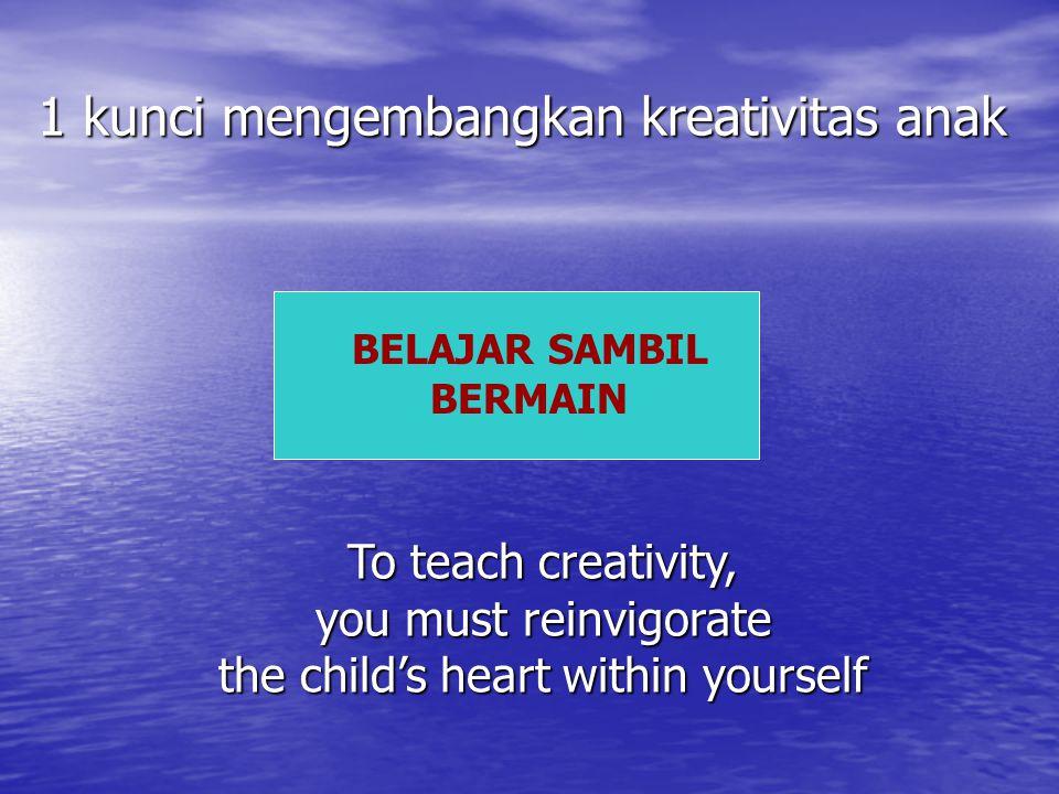 1 kunci mengembangkan kreativitas anak BELAJAR SAMBIL BERMAIN To teach creativity, you must reinvigorate the child's heart within yourself
