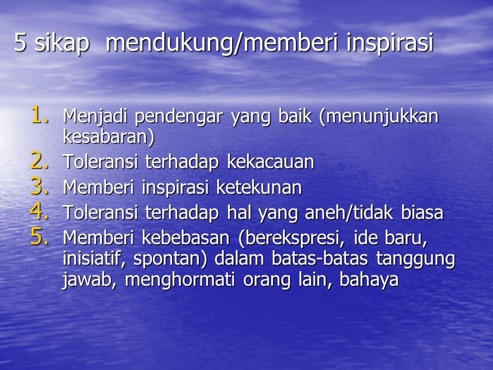 5 sikap mendukung/memberi inspirasi 1. Menjadi pendengar yang baik (menunjukkan kesabaran) 2. Toleransi terhadap kekacauan 3. Memberi inspirasi keteku
