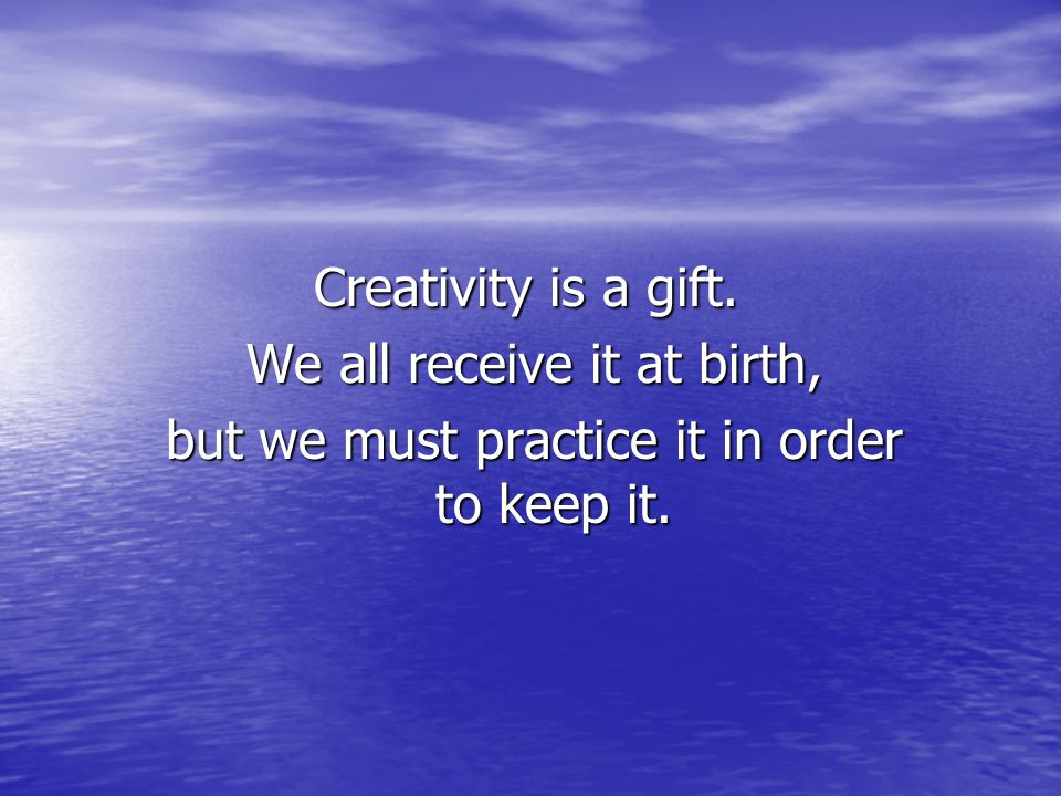 Creativity is a gift. We all receive it at birth, We all receive it at birth, but we must practice it in order to keep it. but we must practice it in