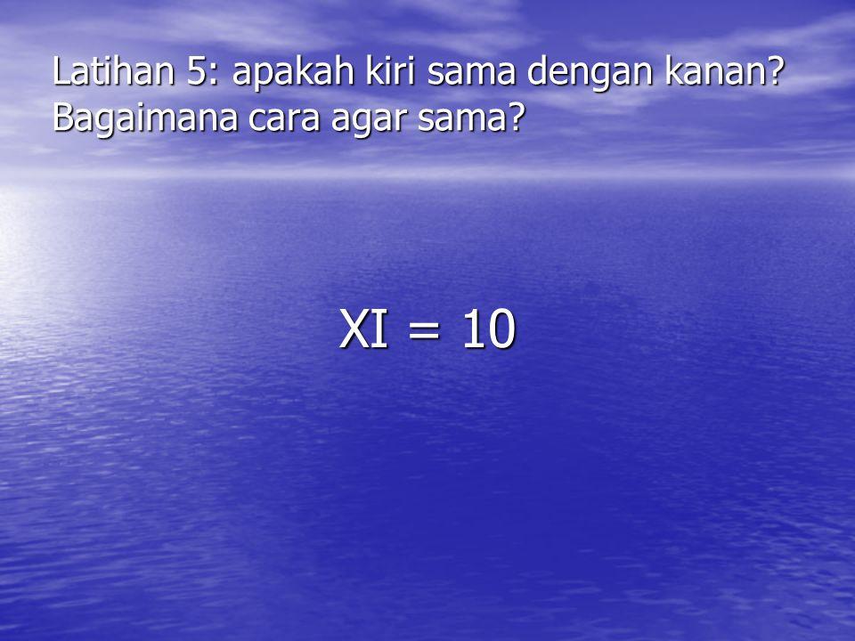 Latihan 5: apakah kiri sama dengan kanan? Bagaimana cara agar sama? XI = 10