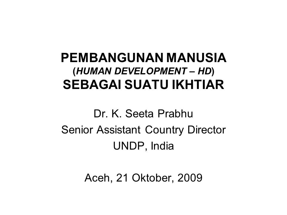 PEMBANGUNAN MANUSIA (HUMAN DEVELOPMENT – HD) SEBAGAI SUATU IKHTIAR Dr.