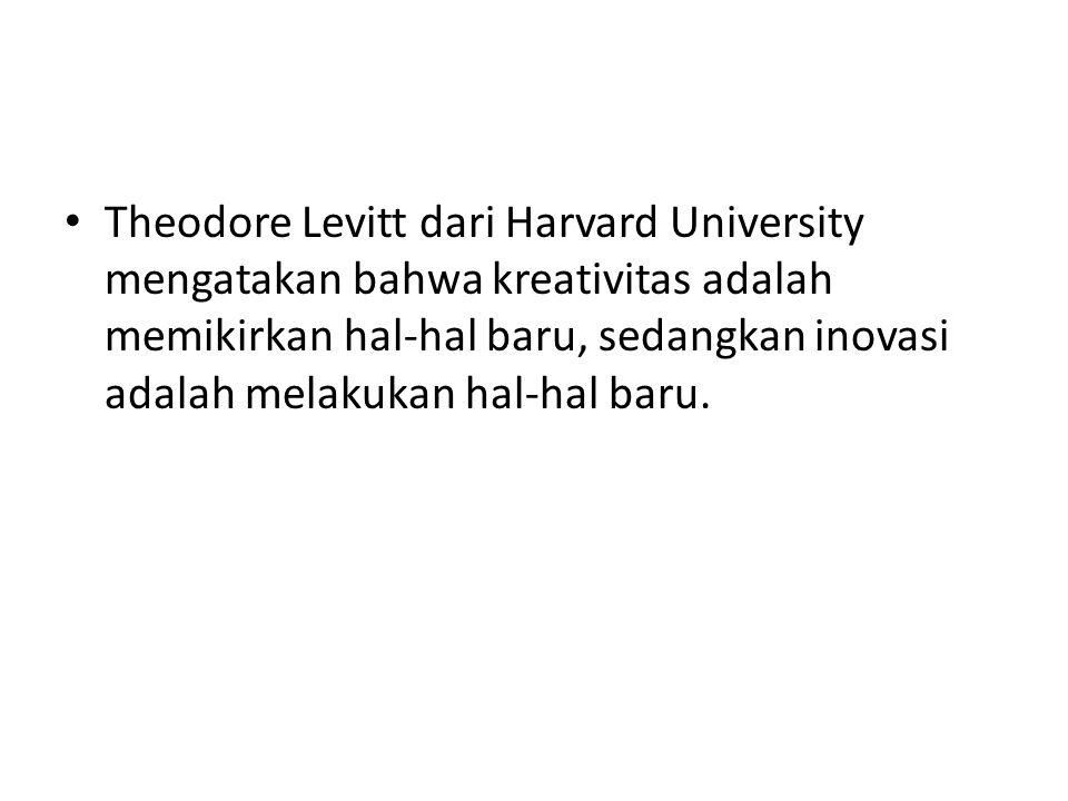 Theodore Levitt dari Harvard University mengatakan bahwa kreativitas adalah memikirkan hal-hal baru, sedangkan inovasi adalah melakukan hal-hal baru.