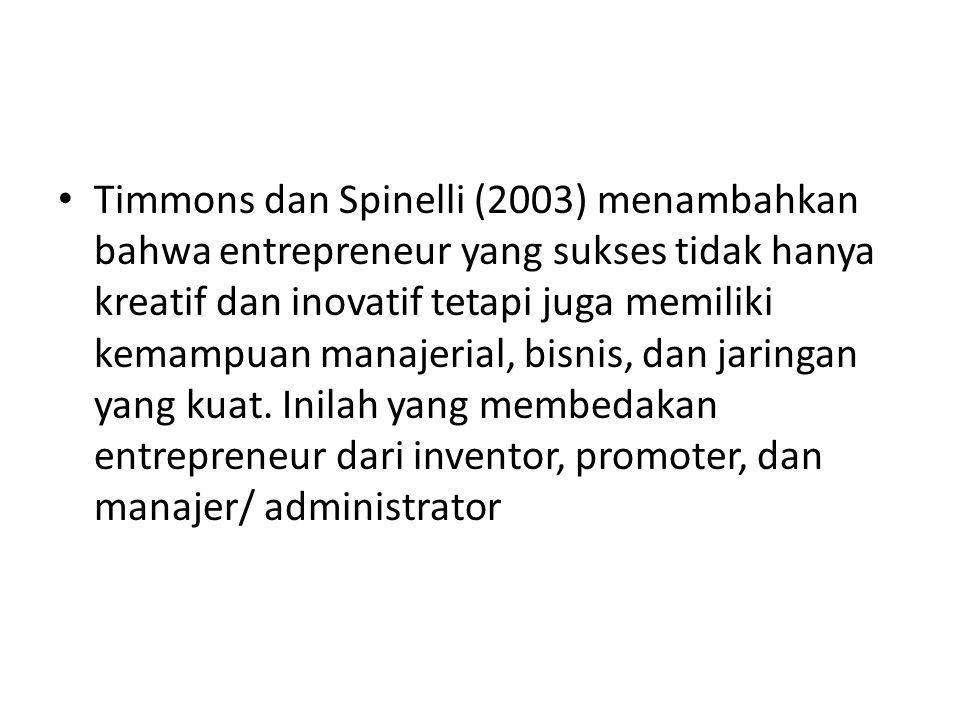 Timmons dan Spinelli (2003) menambahkan bahwa entrepreneur yang sukses tidak hanya kreatif dan inovatif tetapi juga memiliki kemampuan manajerial, bis
