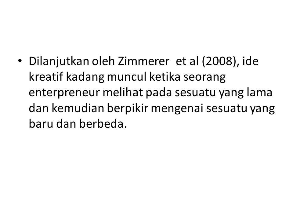 Dilanjutkan oleh Zimmerer et al (2008), ide kreatif kadang muncul ketika seorang enterpreneur melihat pada sesuatu yang lama dan kemudian berpikir men