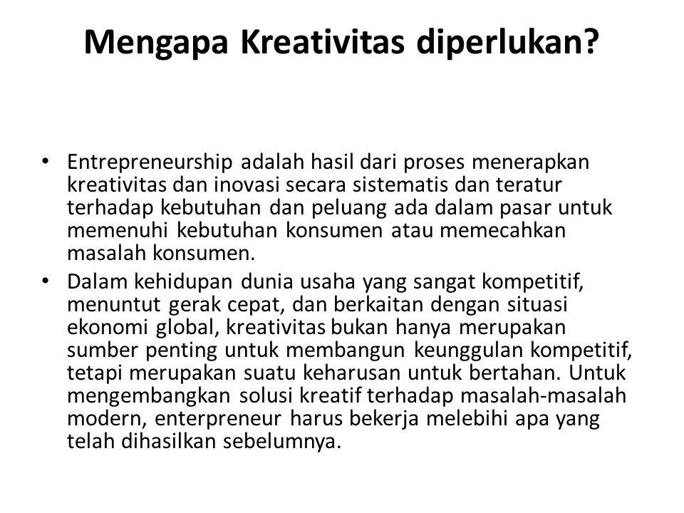 Mengapa Kreativitas diperlukan? Entrepreneurship adalah hasil dari proses menerapkan kreativitas dan inovasi secara sistematis dan teratur terhadap ke