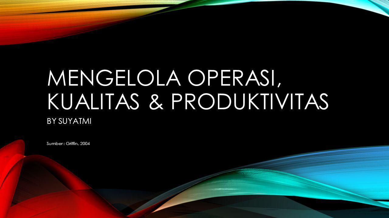 MENGELOLA OPERASI, KUALITAS & PRODUKTIVITAS BY SUYATMI Sumber : Griffin, 2004