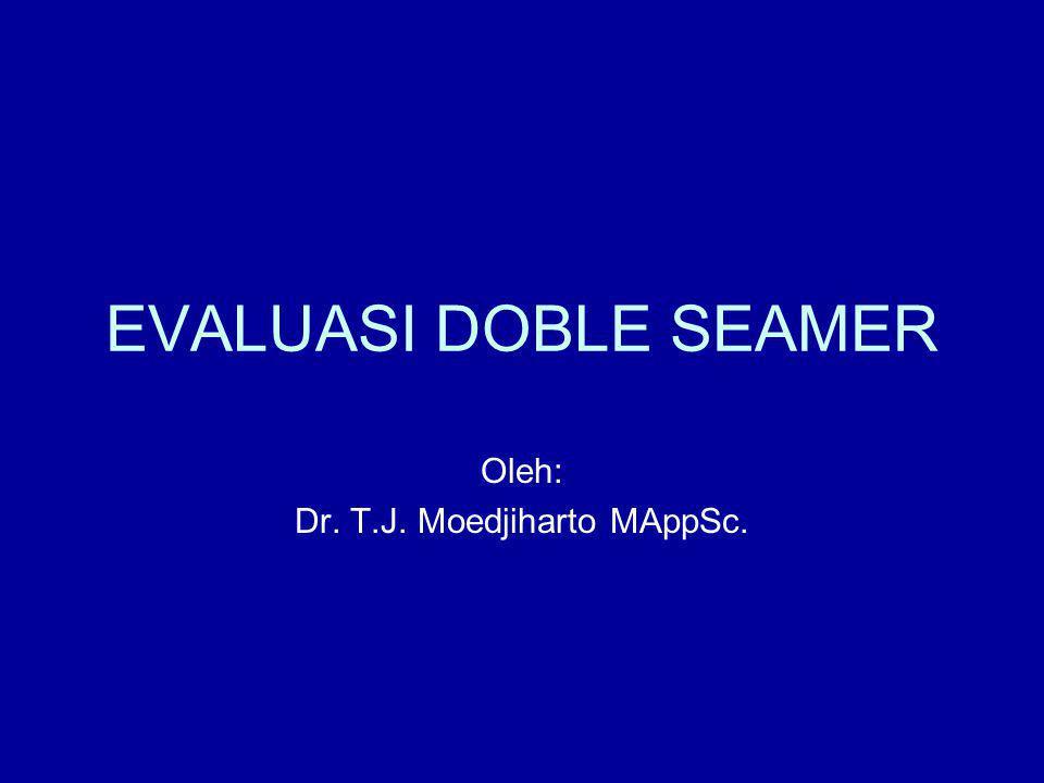 EVALUASI DOBLE SEAMER Oleh: Dr. T.J. Moedjiharto MAppSc.