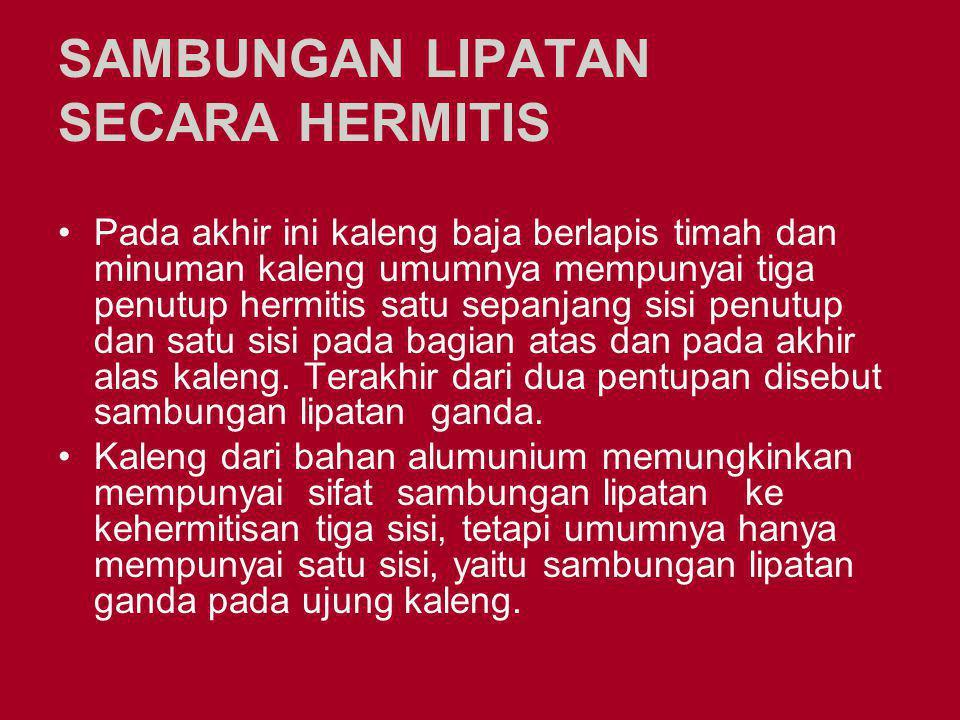 SAMBUNGAN LIPATAN SECARA HERMITIS Pada akhir ini kaleng baja berlapis timah dan minuman kaleng umumnya mempunyai tiga penutup hermitis satu sepanjang