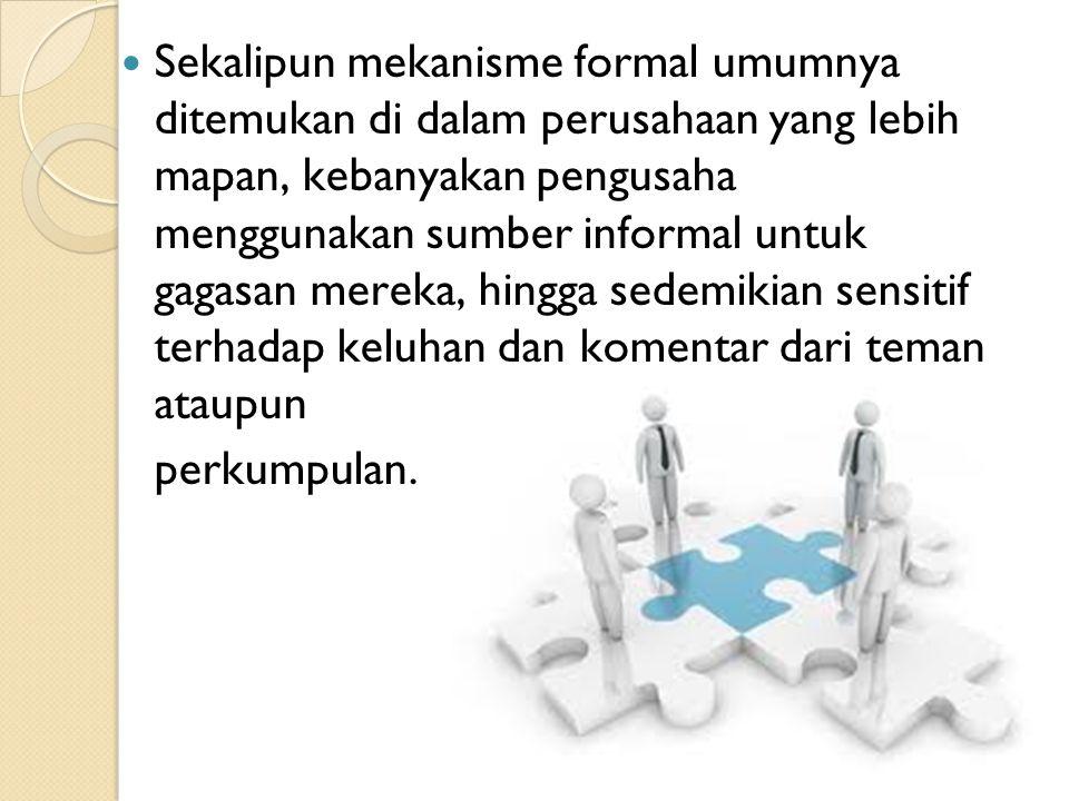 12 Sekalipun mekanisme formal umumnya ditemukan di dalam perusahaan yang lebih mapan, kebanyakan pengusaha menggunakan sumber informal untuk gagasan m