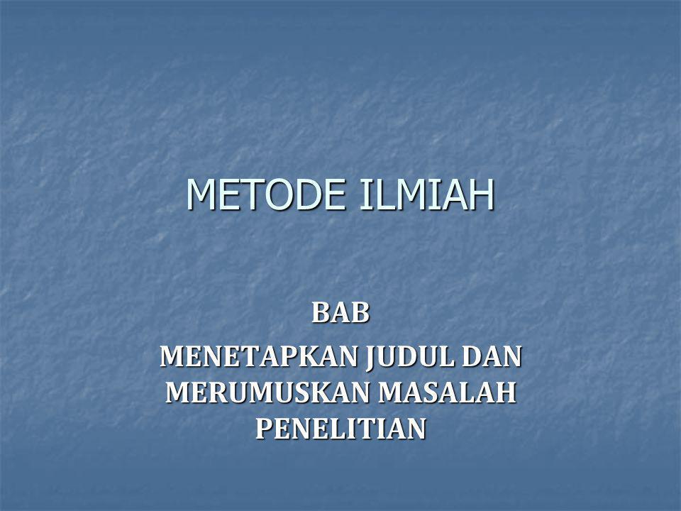 METODE ILMIAH BAB MENETAPKAN JUDUL DAN MERUMUSKAN MASALAH PENELITIAN