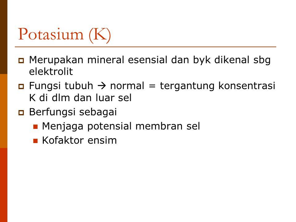 Potasium (K)  Merupakan mineral esensial dan byk dikenal sbg elektrolit  Fungsi tubuh  normal = tergantung konsentrasi K di dlm dan luar sel  Berf
