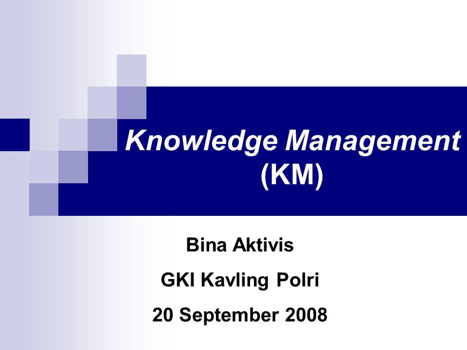 Knowledge Management (KM) Bina Aktivis GKI Kavling Polri 20 September 2008