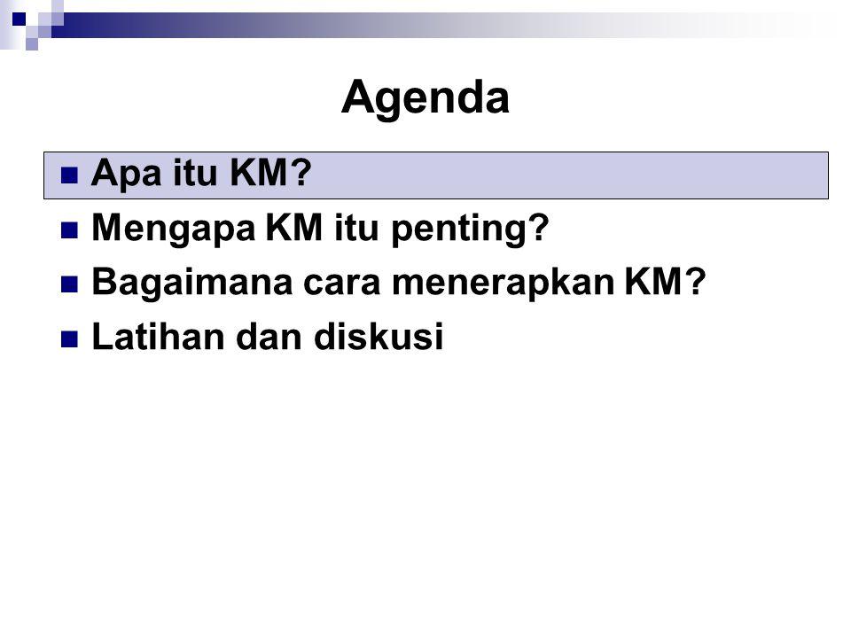 Agenda Apa itu KM? Mengapa KM itu penting? Bagaimana cara menerapkan KM? Latihan dan diskusi