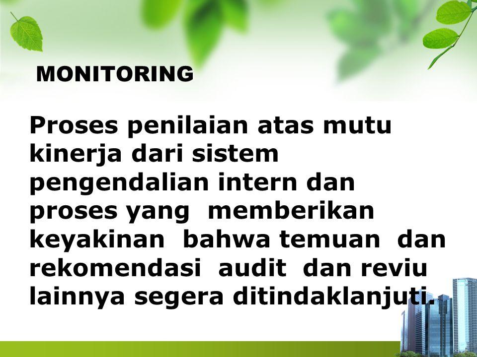 MONITORING Proses penilaian atas mutu kinerja dari sistem pengendalian intern dan proses yang memberikan keyakinan bahwa temuan dan rekomendasi audit