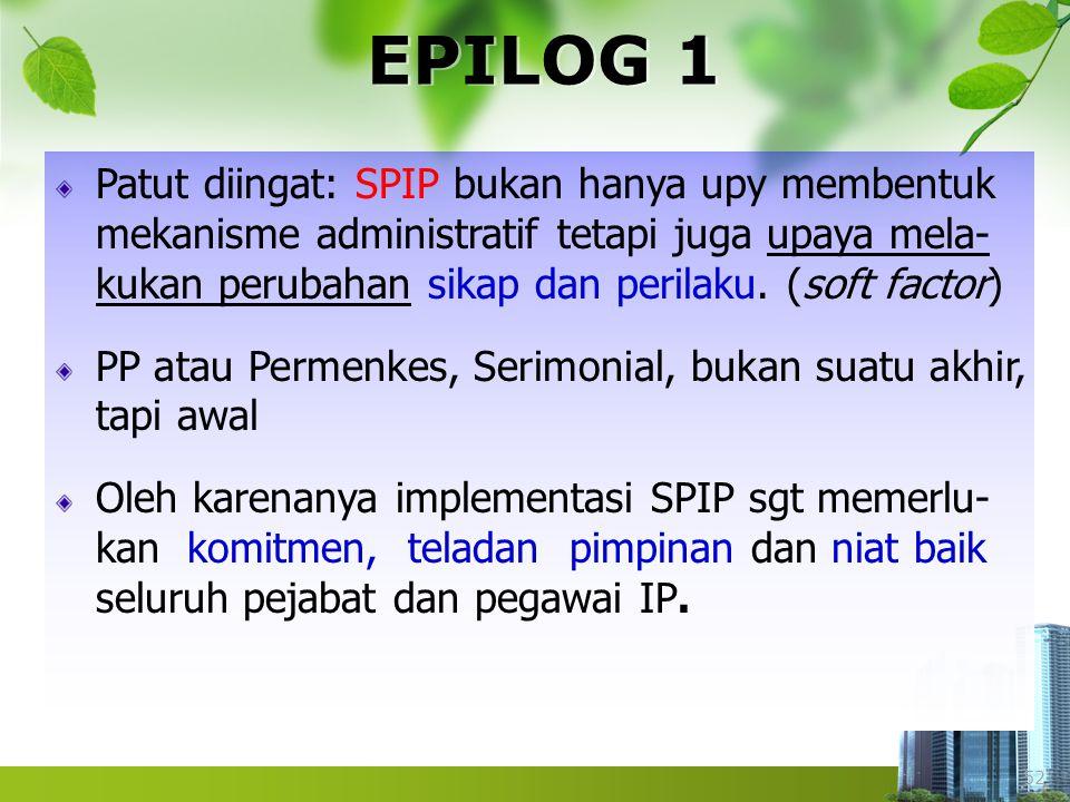 52 EPILOG 1 Patut diingat: SPIP bukan hanya upy membentuk mekanisme administratif tetapi juga upaya mela- kukan perubahan sikap dan perilaku. (soft fa