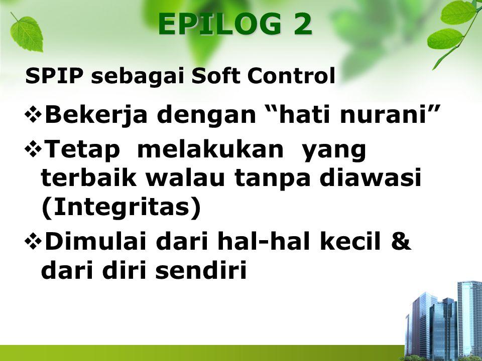 """SPIP sebagai Soft Control  Bekerja dengan """"hati nurani""""  Tetap melakukan yang terbaik walau tanpa diawasi (Integritas)  Dimulai dari hal-hal kecil"""