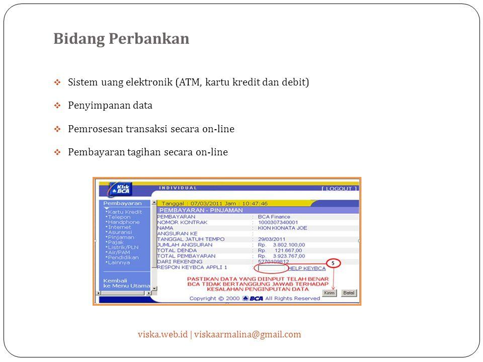 Bidang Perbankan  Sistem uang elektronik (ATM, kartu kredit dan debit)  Penyimpanan data  Pemrosesan transaksi secara on-line  Pembayaran tagihan secara on-line viska.web.id | viskaarmalina@gmail.com