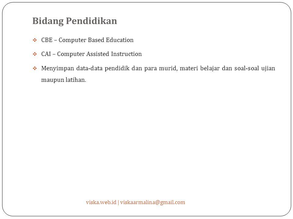 Bidang Pendidikan  CBE – Computer Based Education  CAI – Computer Assisted Instruction  Menyimpan data-data pendidik dan para murid, materi belajar dan soal-soal ujian maupun latihan.