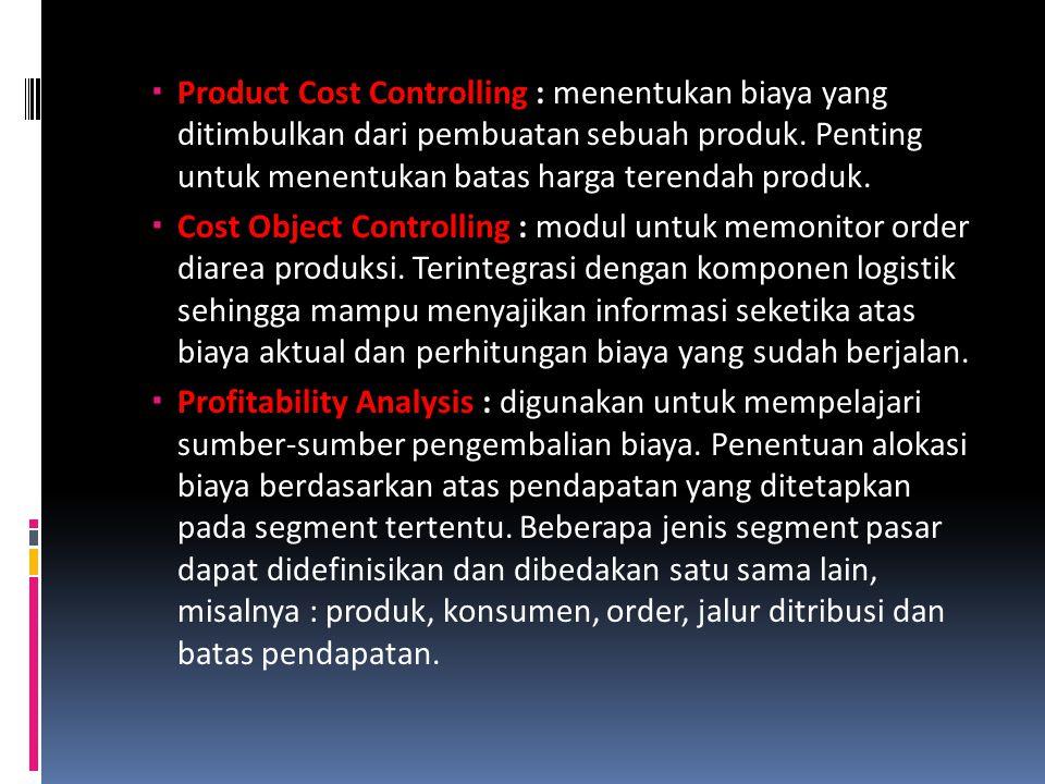  Product Cost Controlling : menentukan biaya yang ditimbulkan dari pembuatan sebuah produk. Penting untuk menentukan batas harga terendah produk.  C
