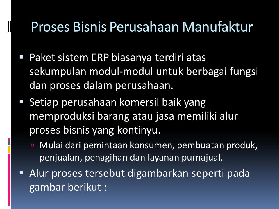 Proses Bisnis Perusahaan Manufaktur  Paket sistem ERP biasanya terdiri atas sekumpulan modul-modul untuk berbagai fungsi dan proses dalam perusahaan.