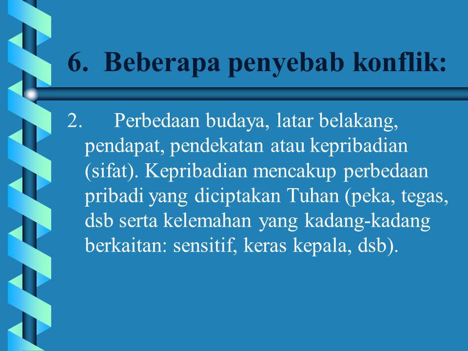 6. Beberapa penyebab konflik: 2. Perbedaan budaya, latar belakang, pendapat, pendekatan atau kepribadian (sifat). Kepribadian mencakup perbedaan priba