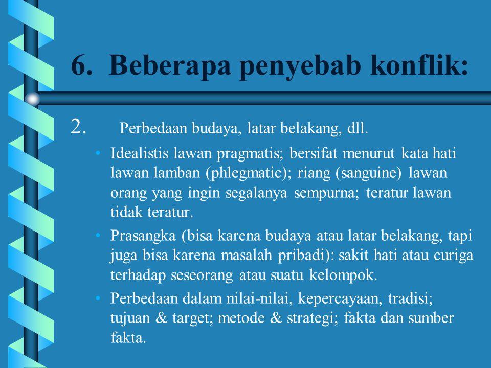 6. Beberapa penyebab konflik: 2. Perbedaan budaya, latar belakang, dll. Idealistis lawan pragmatis; bersifat menurut kata hati lawan lamban (phlegmati