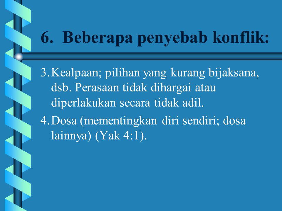 6. Beberapa penyebab konflik: 3.Kealpaan; pilihan yang kurang bijaksana, dsb. Perasaan tidak dihargai atau diperlakukan secara tidak adil. 4.Dosa (mem