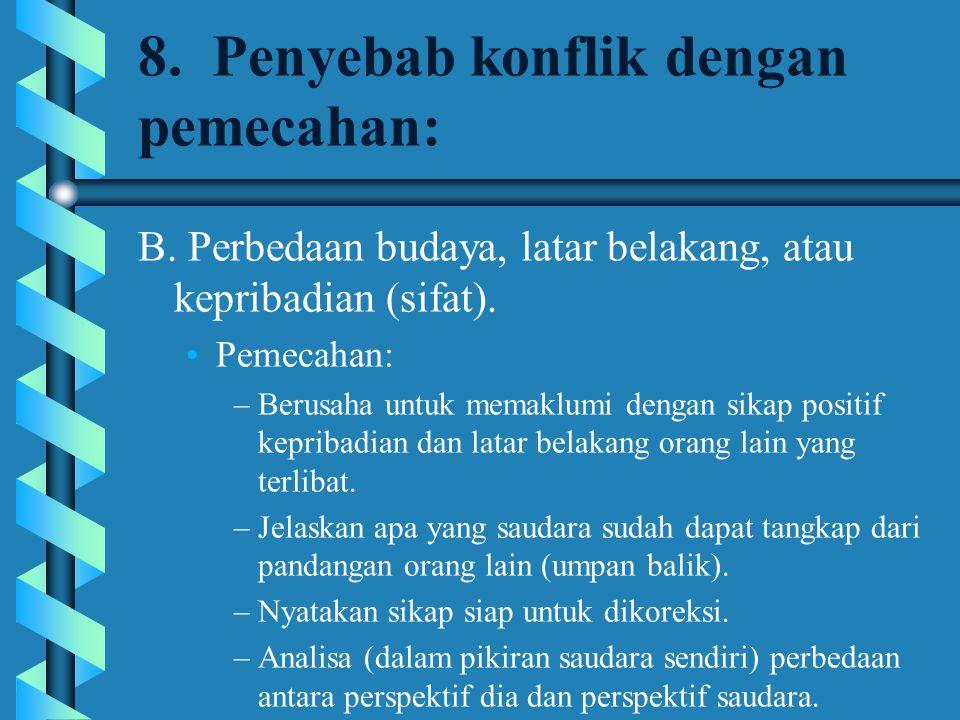 8. Penyebab konflik dengan pemecahan: B. Perbedaan budaya, latar belakang, atau kepribadian (sifat). Pemecahan: –Berusaha untuk memaklumi dengan sikap