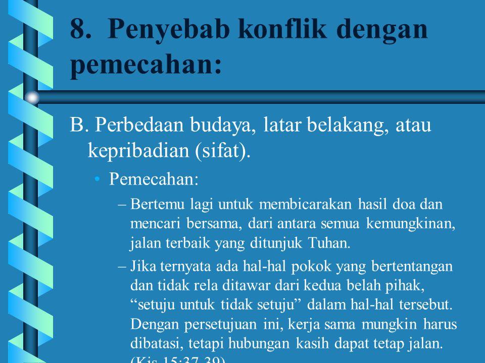 8. Penyebab konflik dengan pemecahan: B. Perbedaan budaya, latar belakang, atau kepribadian (sifat). Pemecahan: –Bertemu lagi untuk membicarakan hasil