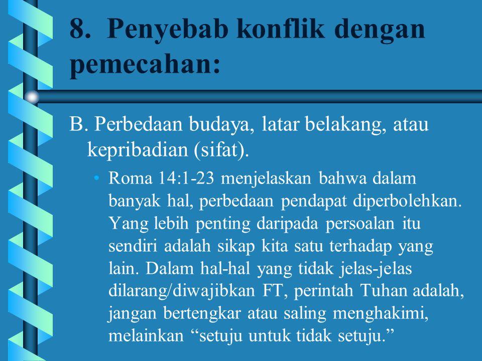 8. Penyebab konflik dengan pemecahan: B. Perbedaan budaya, latar belakang, atau kepribadian (sifat). Roma 14:1-23 menjelaskan bahwa dalam banyak hal,