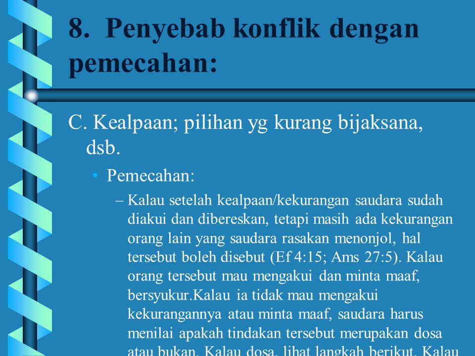 8. Penyebab konflik dengan pemecahan: C. Kealpaan; pilihan yg kurang bijaksana, dsb. Pemecahan: –Kalau setelah kealpaan/kekurangan saudara sudah diaku