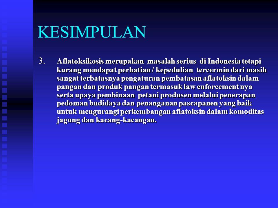 KESIMPULAN 3. Aflatoksikosis merupakan masalah serius di Indonesia tetapi kurang mendapat perhatian / kepedulian tercermin dari masih sangat terbatasn