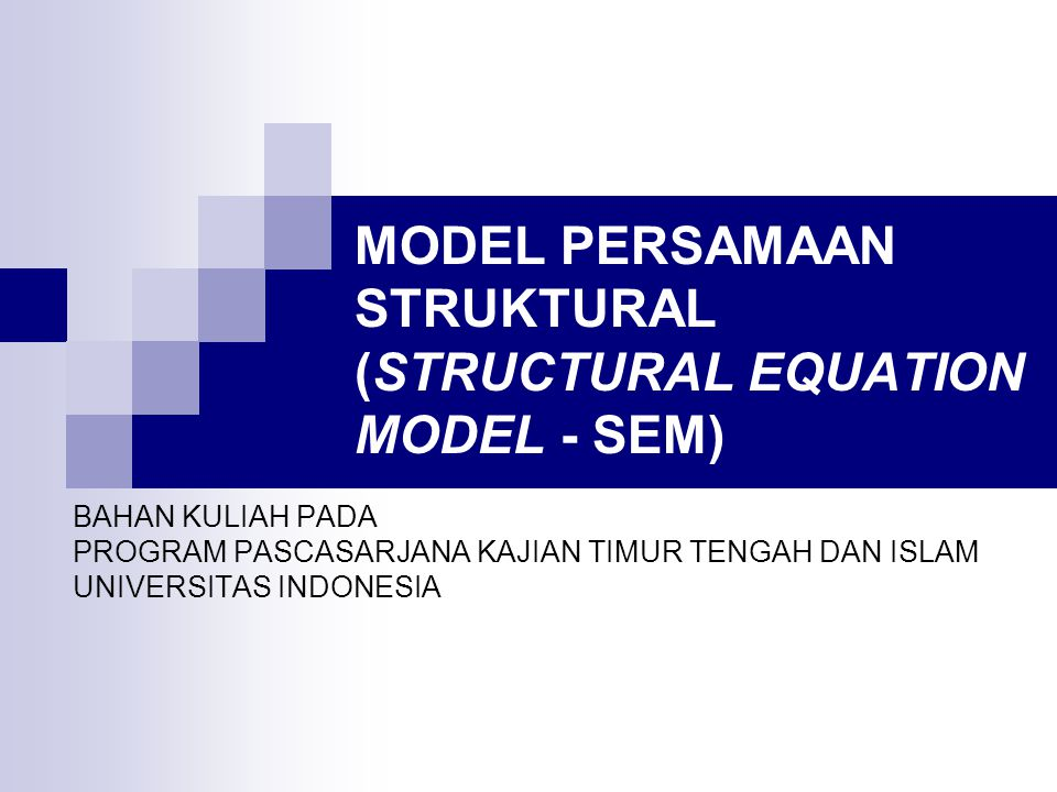 MODEL PERSAMAAN STRUKTURAL (STRUCTURAL EQUATION MODEL - SEM) BAHAN KULIAH PADA PROGRAM PASCASARJANA KAJIAN TIMUR TENGAH DAN ISLAM UNIVERSITAS INDONESIA