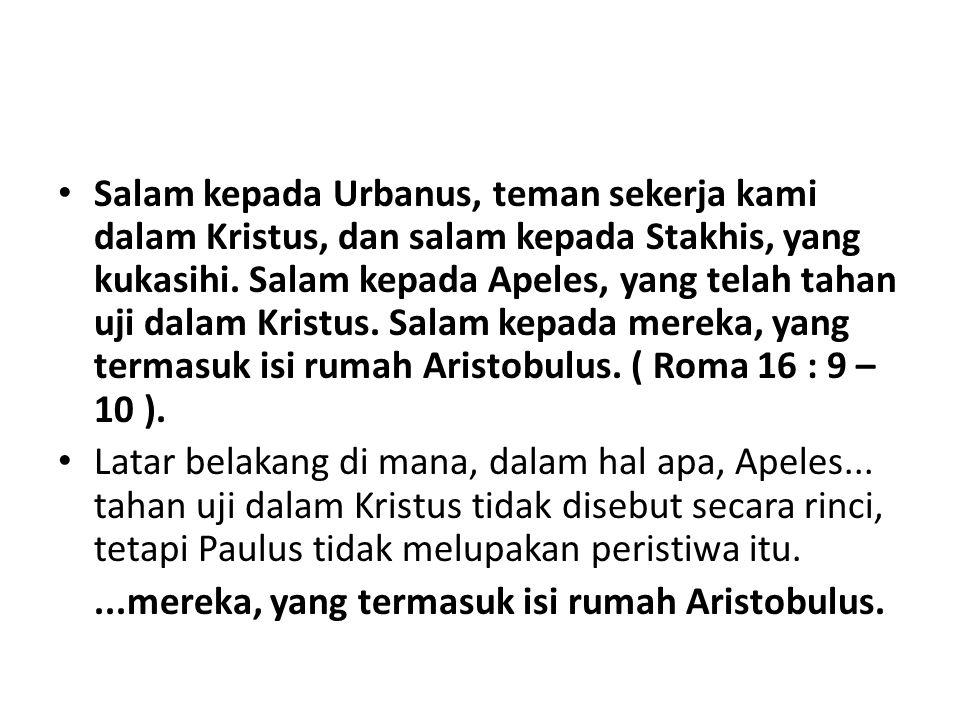 Salam kepada Urbanus, teman sekerja kami dalam Kristus, dan salam kepada Stakhis, yang kukasihi. Salam kepada Apeles, yang telah tahan uji dalam Krist